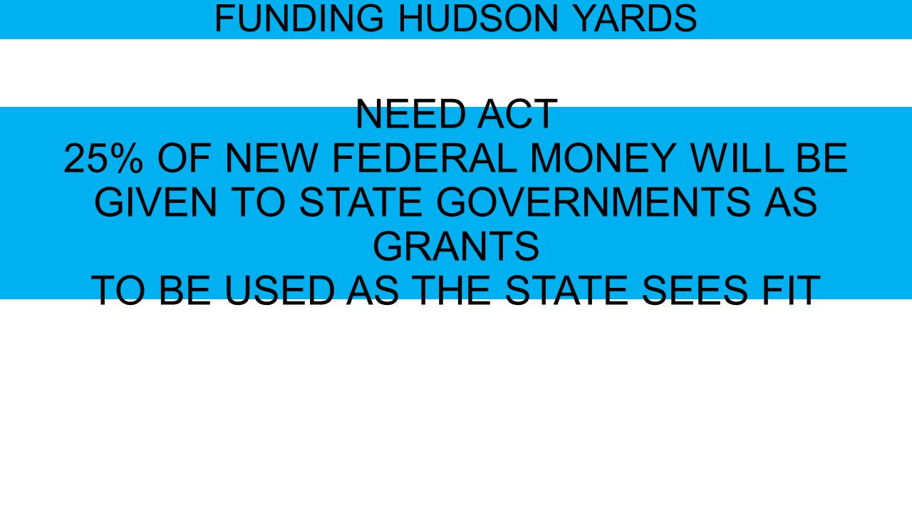 FUNDING HUDSON YARDS NEED ACT 25% OF NEW FEDERAL MONEY WILL BE GIVEN TO STATE GOVERNMENTS AS GRANTS TO BE USED AS THE STATE SEES FIT