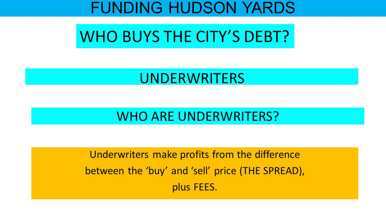 FUNDING HUDSON YARDS Underwriters make profits from the difference between the 'buy' and 'sell' price (THE SPREAD), plus FEES.