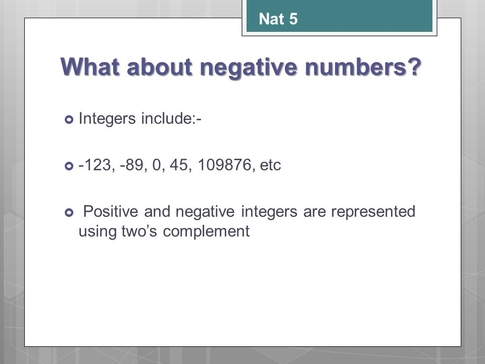 What about negative numbers?  Integers include:-  -123, -89, 0, 45, 109876, etc  Positive and negative integers are represented using two's complem