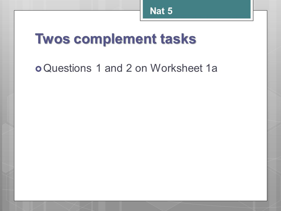Twos complement tasks  Questions 1 and 2 on Worksheet 1a Nat 5