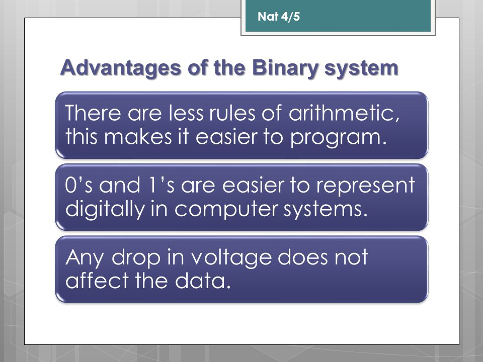 Advantages of Binary: 1.There are less rules of arithmetic.