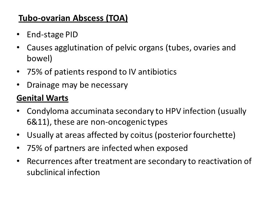 Tubo-ovarian Abscess (TOA) End-stage PID Causes agglutination of pelvic organs (tubes, ovaries and bowel) 75% of patients respond to IV antibiotics Drainage may be necessary Genital Warts Condyloma accuminata secondary to HPV infection (usually 6&11), these are non-oncogenic types Usually at areas affected by coitus (posterior fourchette) 75% of partners are infected when exposed Recurrences after treatment are secondary to reactivation of subclinical infection