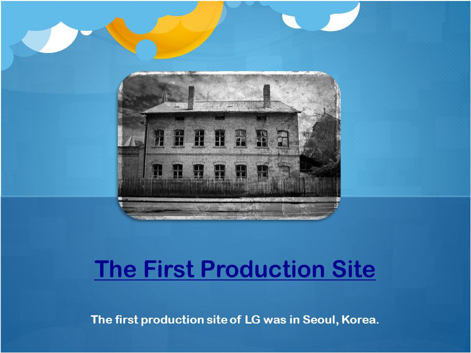 The first production site of LG was in Seoul, Korea. The First Production Site