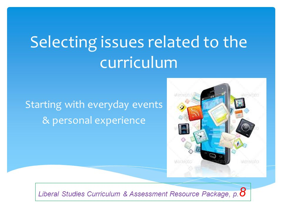 Selecting issues related to the curriculum Starting with everyday events & personal experience Liberal Studies Curriculum & Assessment Resource Packag