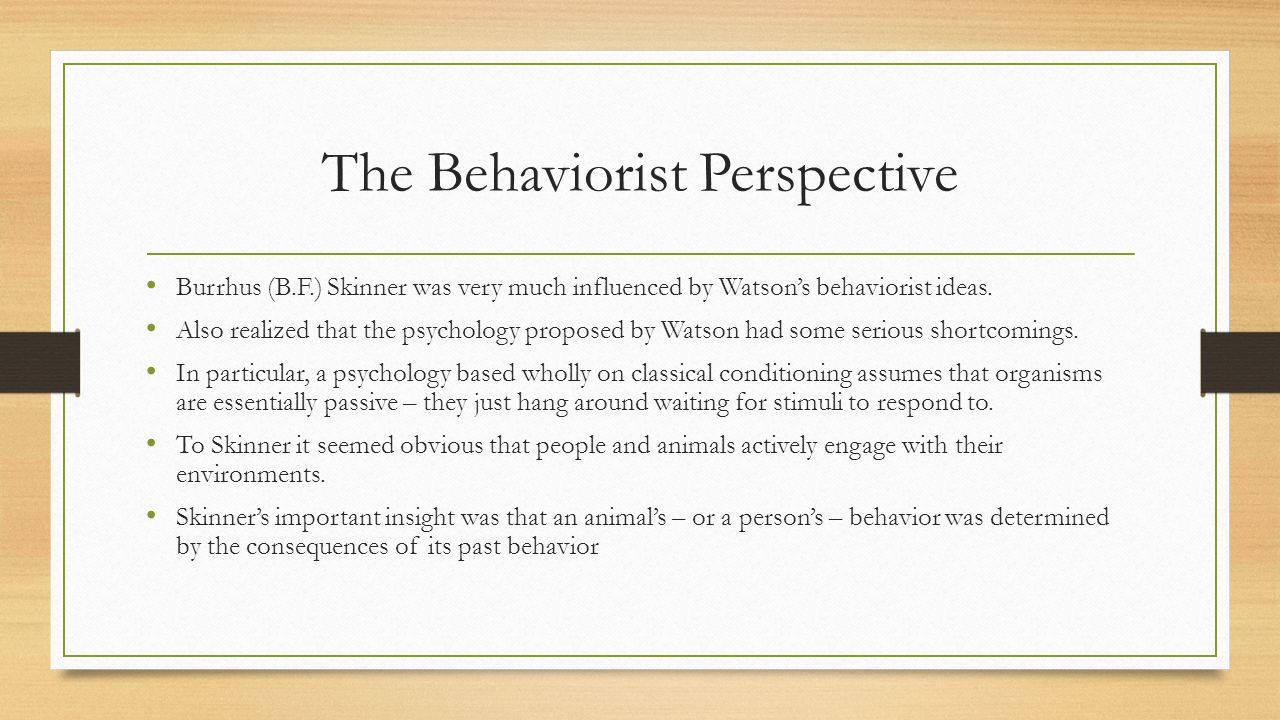 The Behaviorist Perspective Burrhus (B.F.) Skinner was very much influenced by Watson's behaviorist ideas. Also realized that the psychology proposed