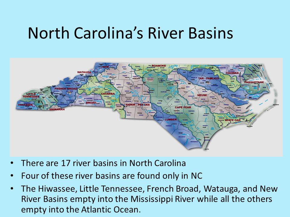 North Carolina's River Basins There are 17 river basins in North Carolina Four of these river basins are found only in NC The Hiwassee, Little Tenness