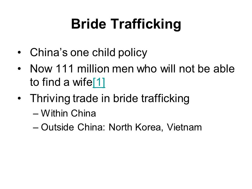 Bride Trafficking China's one child policy Now 111 million men who will not be able to find a wife[1][1] Thriving trade in bride trafficking –Within C