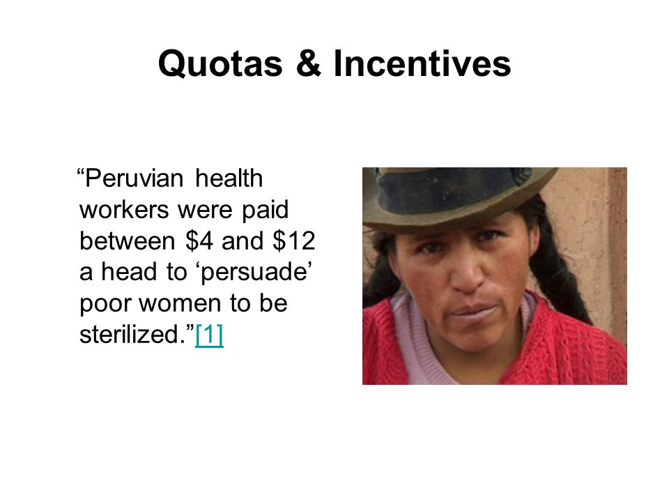 """Quotas & Incentives """"Peruvian health workers were paid between $4 and $12 a head to 'persuade' poor women to be sterilized.""""[1][1]"""