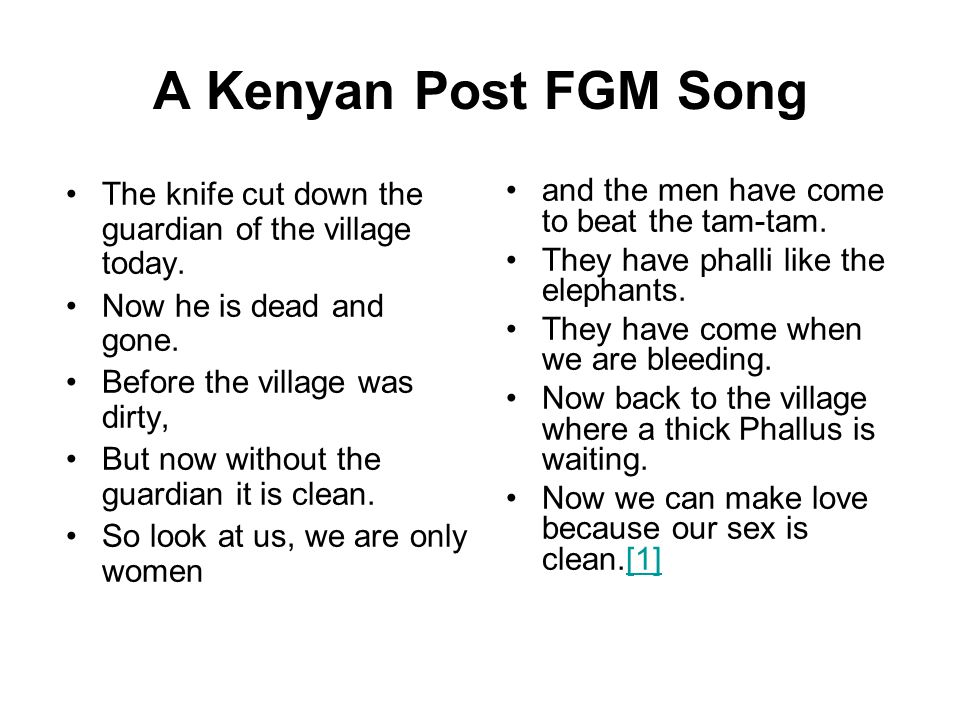 A Kenyan Post FGM Song The knife cut down the guardian of the village today. Now he is dead and gone. Before the village was dirty, But now without th