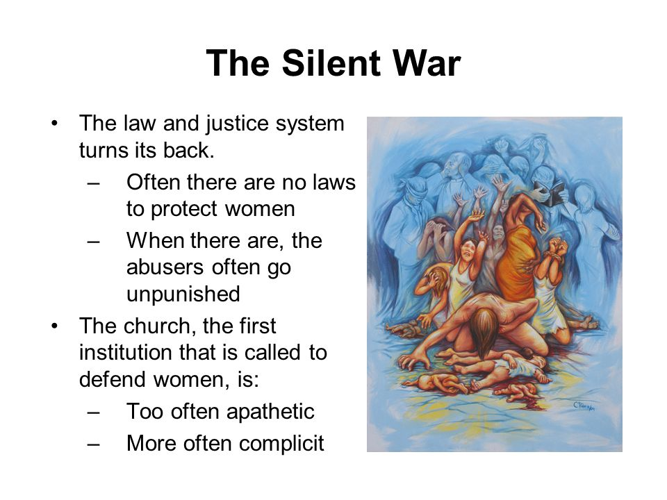The Silent War The law and justice system turns its back. –Often there are no laws to protect women –When there are, the abusers often go unpunished T