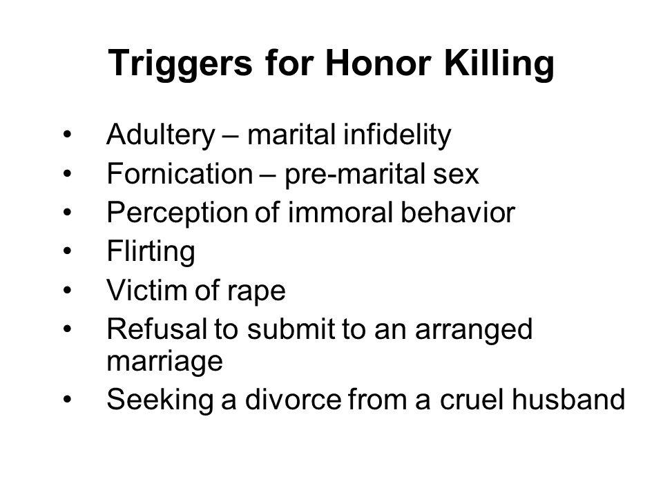 Triggers for Honor Killing Adultery – marital infidelity Fornication – pre-marital sex Perception of immoral behavior Flirting Victim of rape Refusal