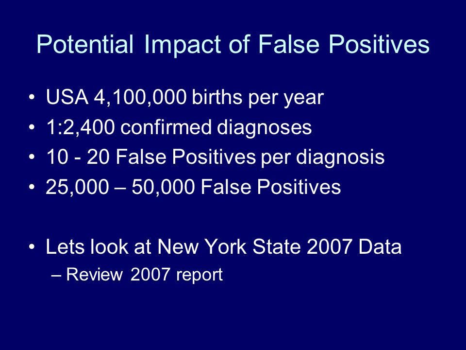 Potential Impact of False Positives USA 4,100,000 births per year 1:2,400 confirmed diagnoses 10 - 20 False Positives per diagnosis 25,000 – 50,000 False Positives Lets look at New York State 2007 Data –Review 2007 report