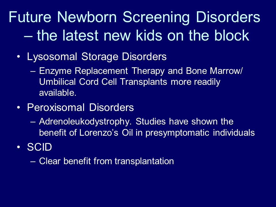 Future Newborn Screening Disorders – the latest new kids on the block Lysosomal Storage Disorders –Enzyme Replacement Therapy and Bone Marrow/ Umbilical Cord Cell Transplants more readily available.
