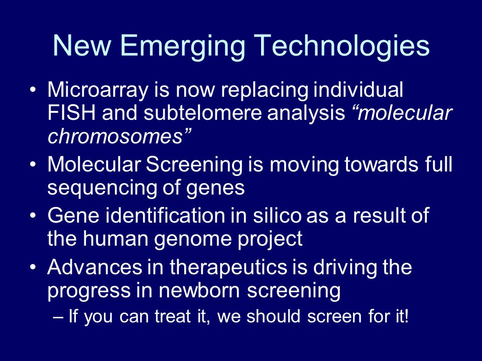 New Emerging Technologies Microarray is now replacing individual FISH and subtelomere analysis molecular chromosomes Molecular Screening is moving towards full sequencing of genes Gene identification in silico as a result of the human genome project Advances in therapeutics is driving the progress in newborn screening –If you can treat it, we should screen for it!