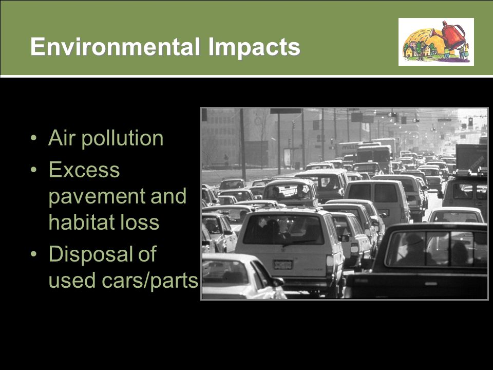 Environmental Impacts Air pollution Excess pavement and habitat loss Disposal of used cars/parts