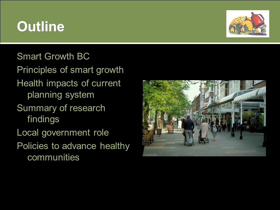 Outline Smart Growth BC Principles of smart growth Health impacts of current planning system Summary of research findings Local government role Policies to advance healthy communities