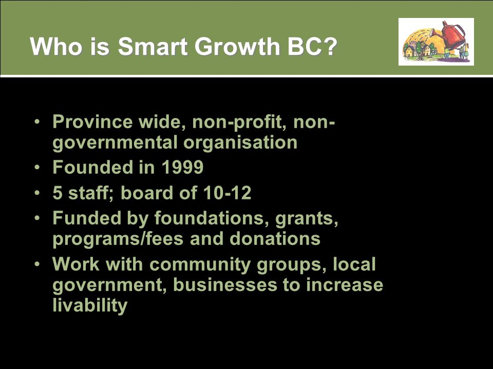 Province wide, non-profit, non- governmental organisation Founded in 1999 5 staff; board of 10-12 Funded by foundations, grants, programs/fees and donations Work with community groups, local government, businesses to increase livability Who is Smart Growth BC