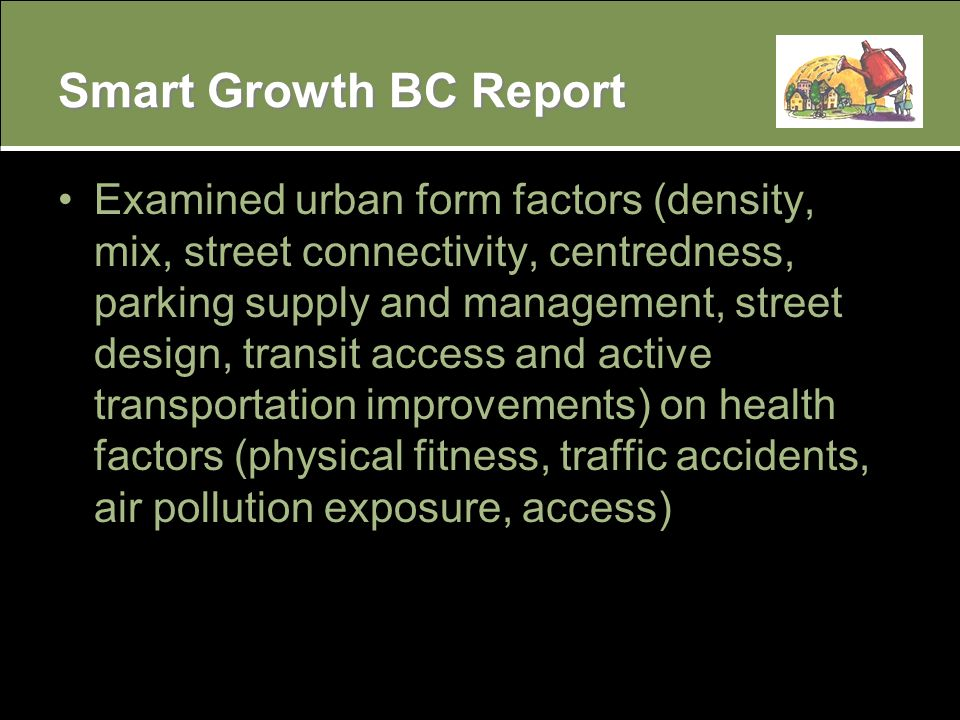 Smart Growth BC Report Examined urban form factors (density, mix, street connectivity, centredness, parking supply and management, street design, transit access and active transportation improvements) on health factors (physical fitness, traffic accidents, air pollution exposure, access)