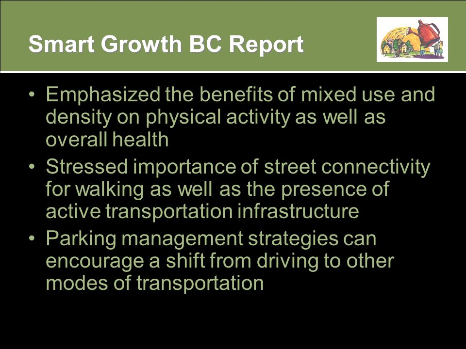 Smart Growth BC Report Emphasized the benefits of mixed use and density on physical activity as well as overall health Stressed importance of street connectivity for walking as well as the presence of active transportation infrastructure Parking management strategies can encourage a shift from driving to other modes of transportation