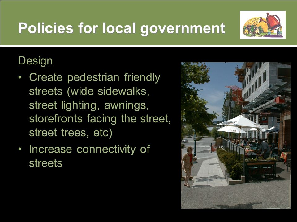 Policies for local government Design Create pedestrian friendly streets (wide sidewalks, street lighting, awnings, storefronts facing the street, street trees, etc) Increase connectivity of streets