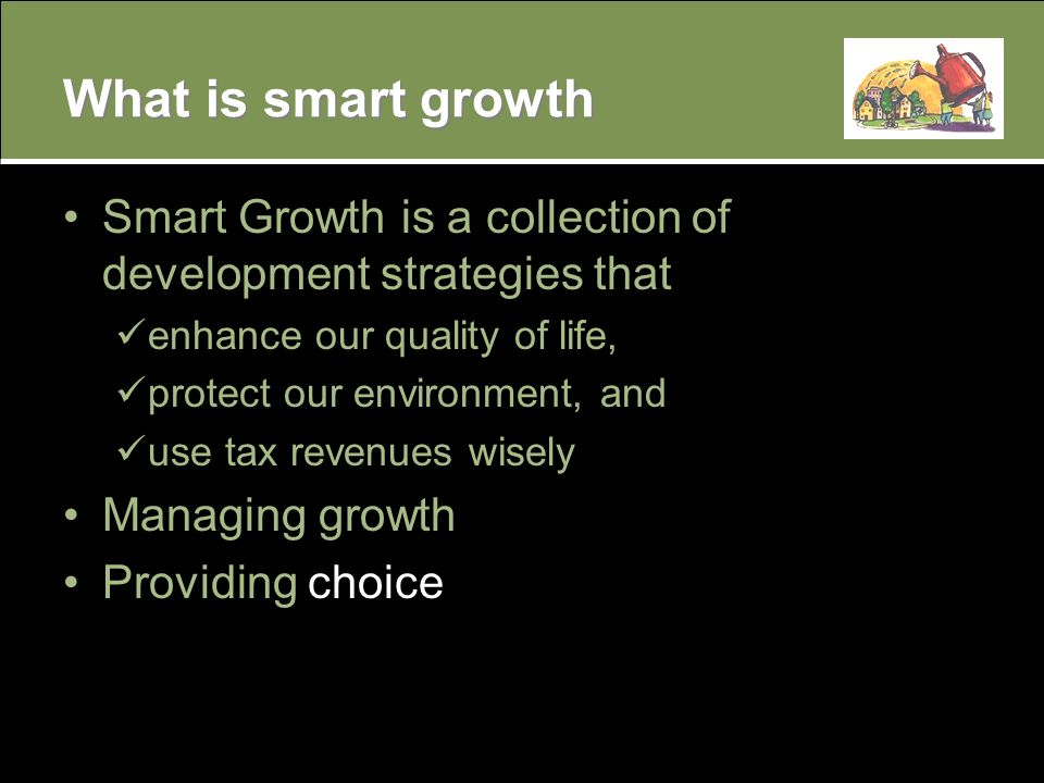 What is smart growth Smart Growth is a collection of development strategies that enhance our quality of life, protect our environment, and use tax revenues wisely Managing growth Providing choice