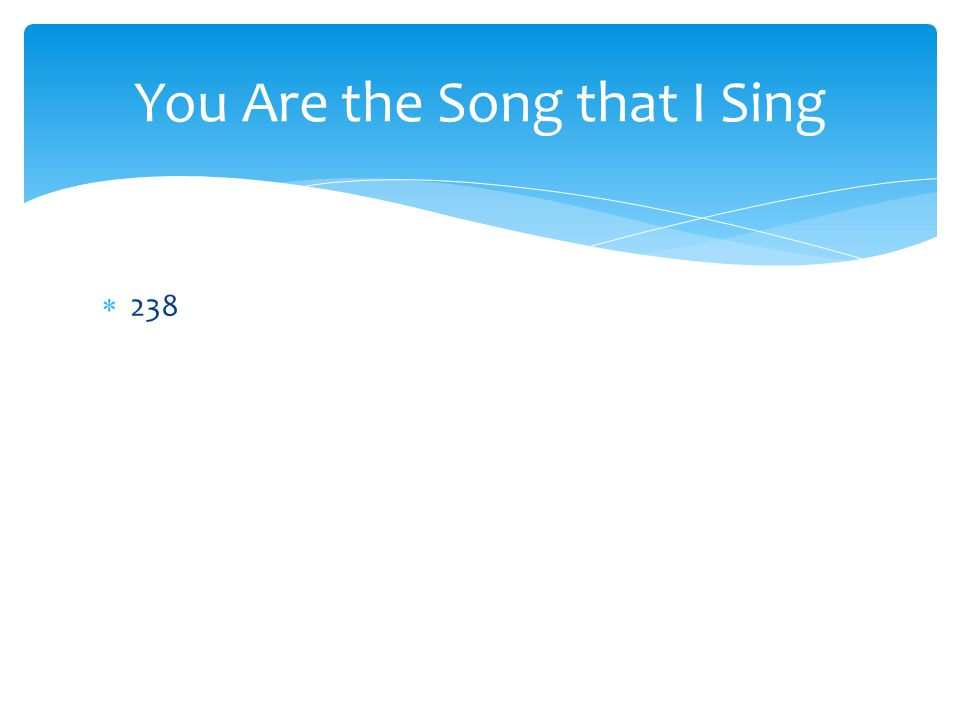  238 You Are the Song that I Sing