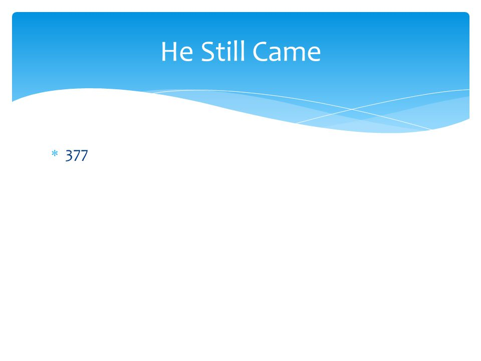  377 He Still Came