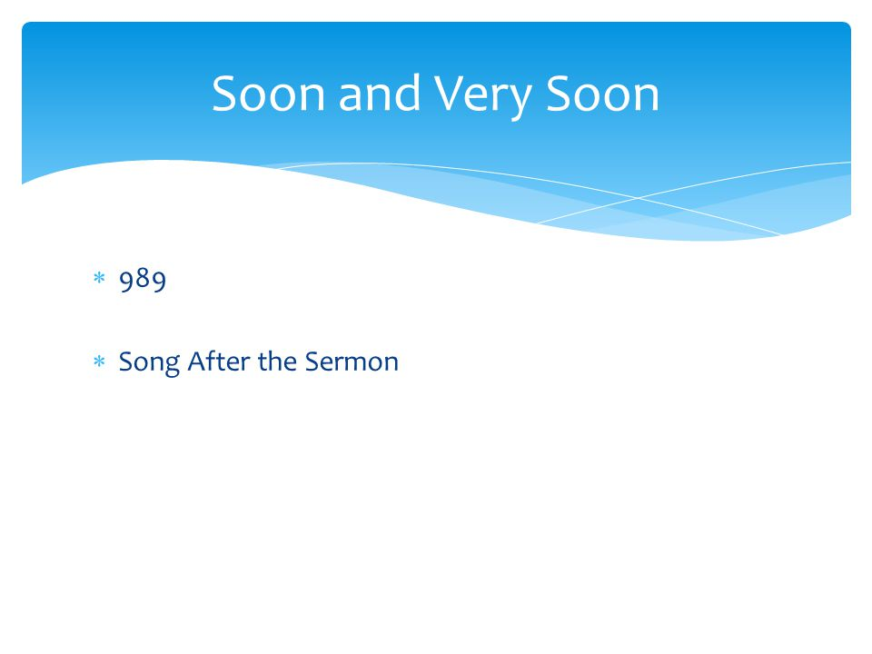 989  Song After the Sermon Soon and Very Soon