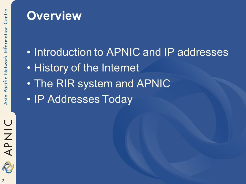 2 Overview Introduction to APNIC and IP addresses History of the Internet The RIR system and APNIC IP Addresses Today