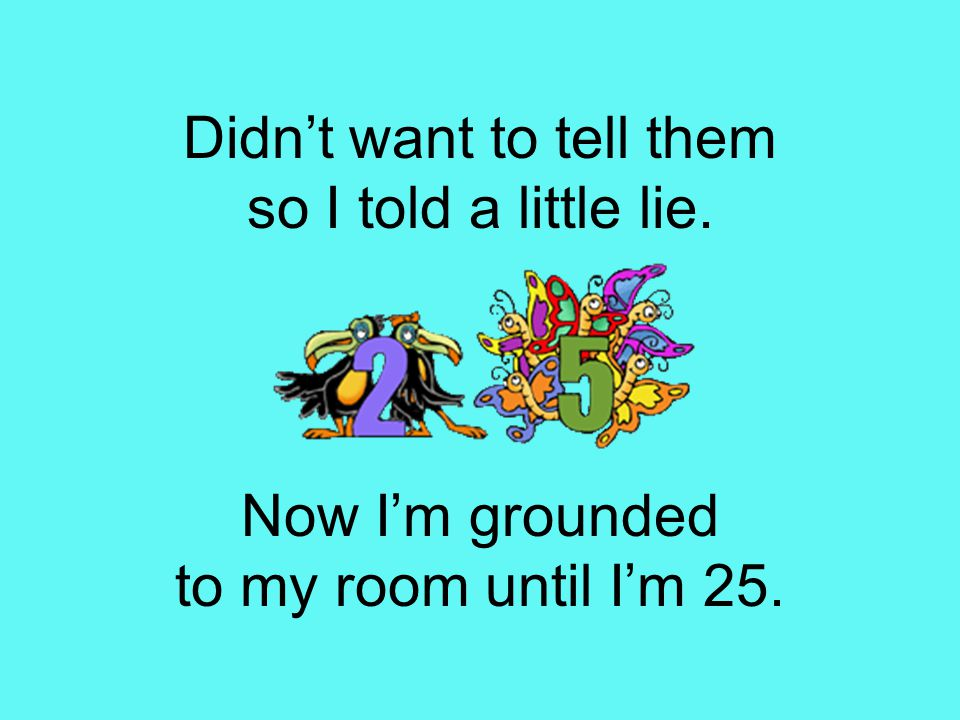 Didn't want to tell them so I told a little lie. Now I'm grounded to my room until I'm 25.