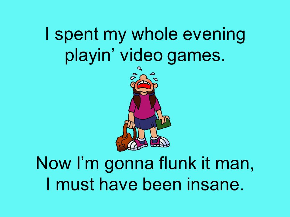 I spent my whole evening playin' video games. Now I'm gonna flunk it man, I must have been insane.