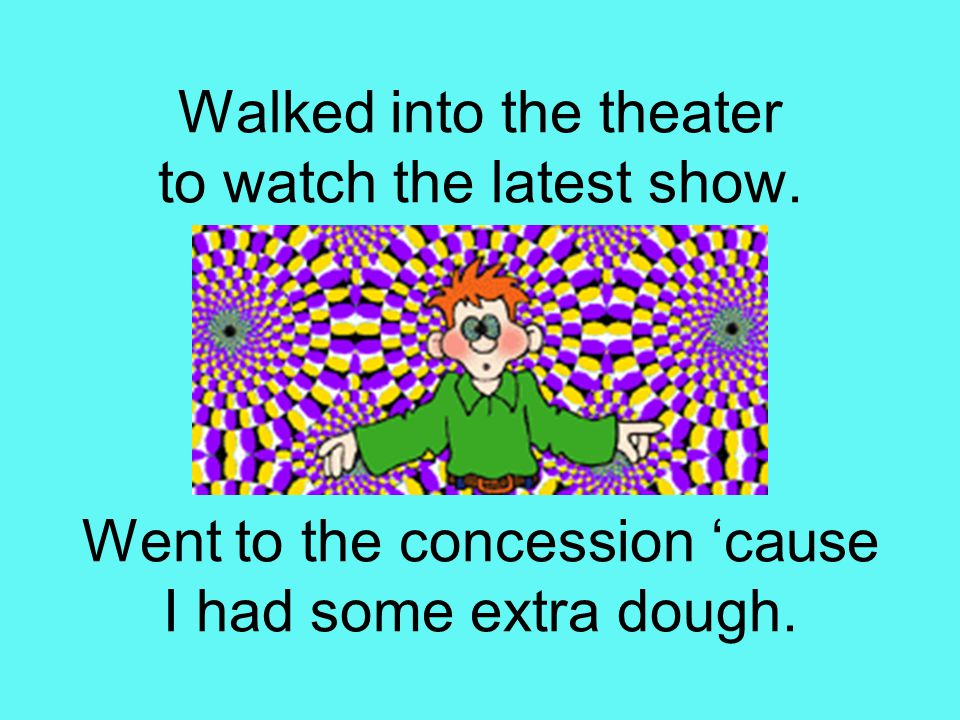 Walked into the theater to watch the latest show. Went to the concession 'cause I had some extra dough.