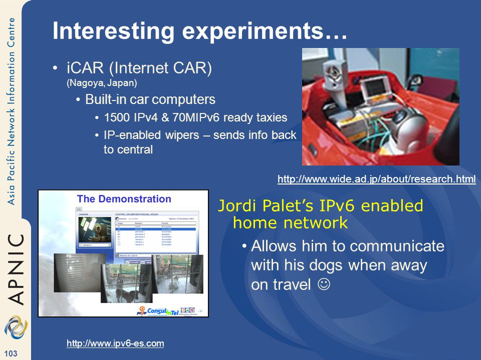 103 Interesting experiments… iCAR (Internet CAR) (Nagoya, Japan) Built-in car computers 1500 IPv4 & 70MIPv6 ready taxies IP-enabled wipers – sends info back to central Jordi Palet's IPv6 enabled home network Allows him to communicate with his dogs when away on travel http://www.wide.ad.jp/about/research.html http://www.ipv6-es.com