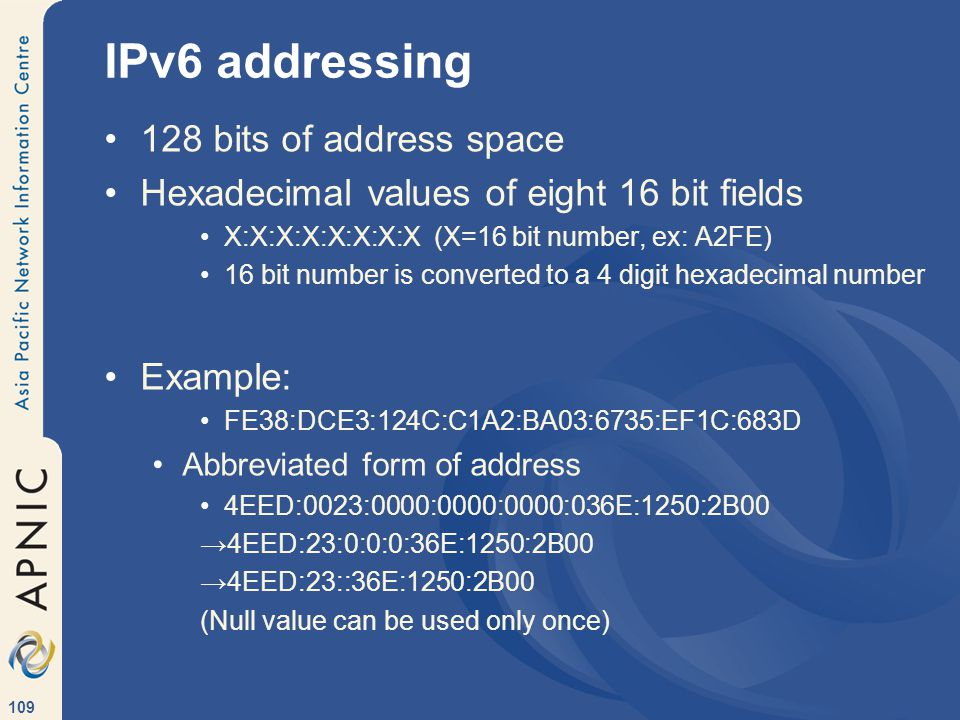 109 IPv6 addressing 128 bits of address space Hexadecimal values of eight 16 bit fields X:X:X:X:X:X:X:X (X=16 bit number, ex: A2FE) 16 bit number is converted to a 4 digit hexadecimal number Example: FE38:DCE3:124C:C1A2:BA03:6735:EF1C:683D Abbreviated form of address 4EED:0023:0000:0000:0000:036E:1250:2B00 →4EED:23:0:0:0:36E:1250:2B00 →4EED:23::36E:1250:2B00 (Null value can be used only once)