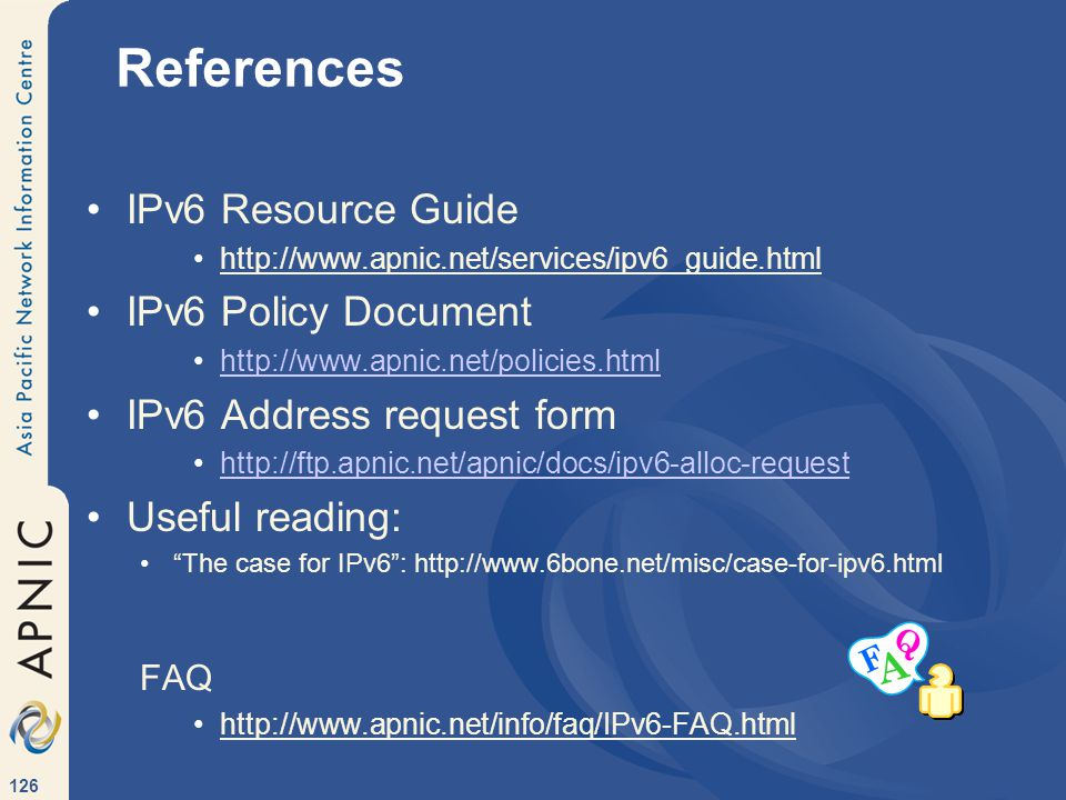 126 References IPv6 Resource Guide http://www.apnic.net/services/ipv6_guide.html IPv6 Policy Document http://www.apnic.net/policies.html IPv6 Address request form http://ftp.apnic.net/apnic/docs/ipv6-alloc-request Useful reading: The case for IPv6 : http://www.6bone.net/misc/case-for-ipv6.html FAQ http://www.apnic.net/info/faq/IPv6-FAQ.html