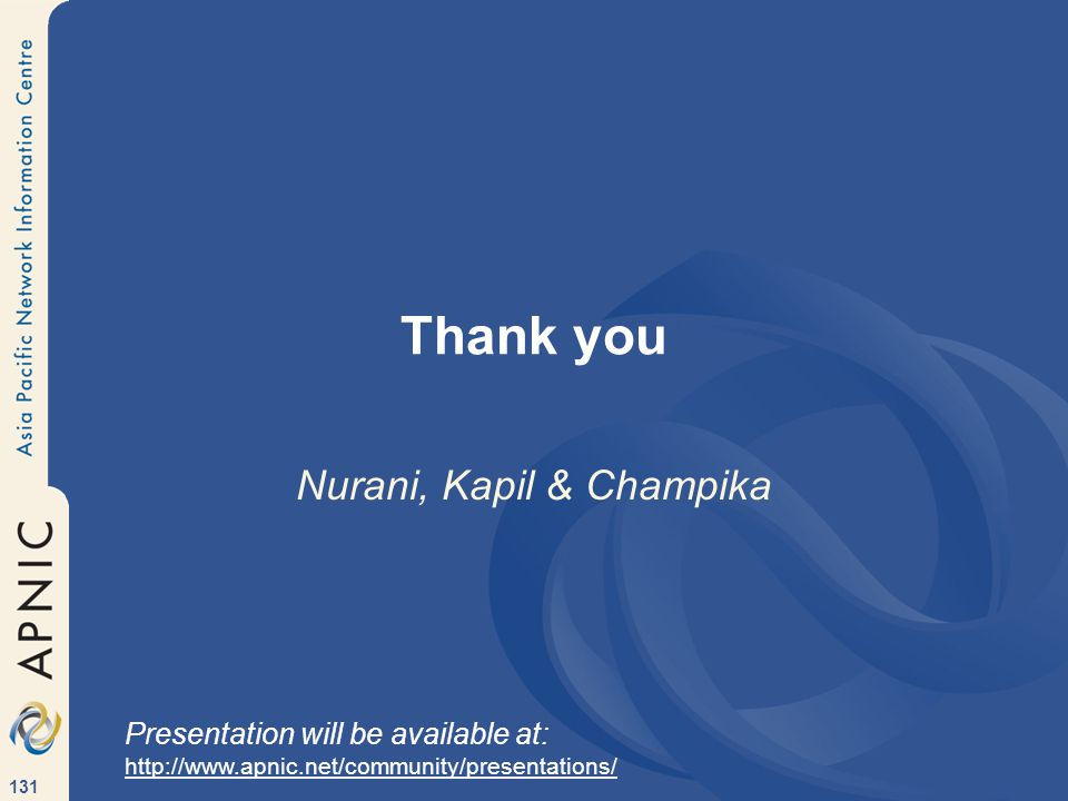 131 Thank you Nurani, Kapil & Champika Presentation will be available at: http://www.apnic.net/community/presentations/