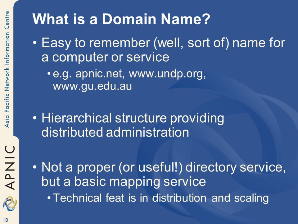 18 What is a Domain Name. Easy to remember (well, sort of) name for a computer or service e.g.