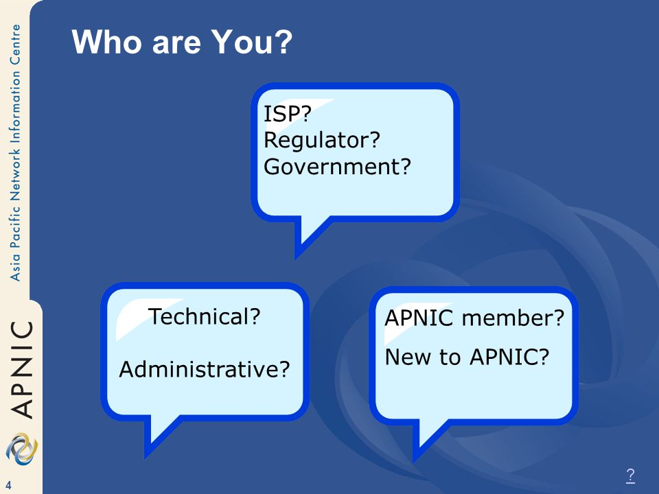 4 Who are You ISP Regulator Government Technical Administrative APNIC member New to APNIC