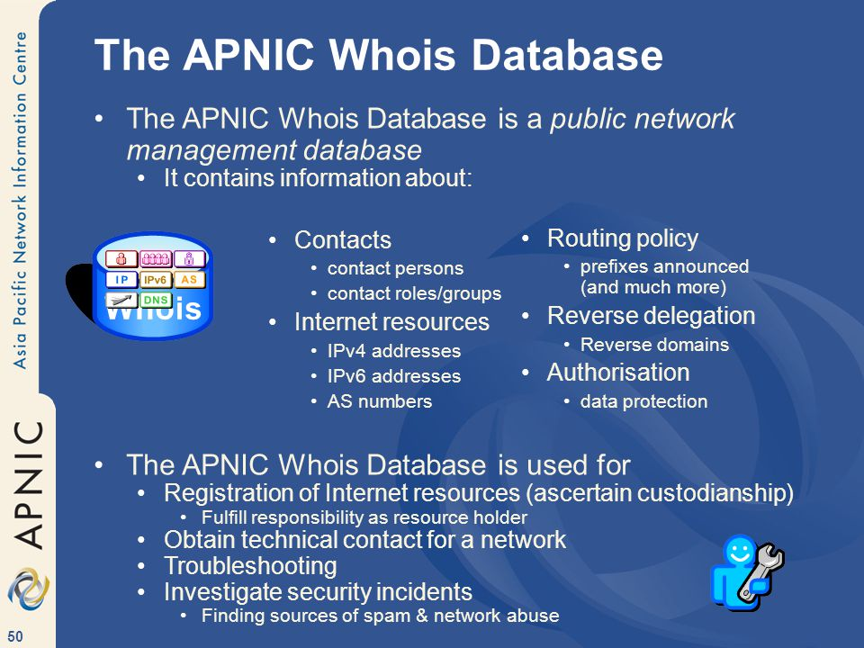 50 The APNIC Whois Database Routing policy prefixes announced (and much more) Reverse delegation Reverse domains Authorisation data protection Contacts contact persons contact roles/groups Internet resources IPv4 addresses IPv6 addresses AS numbers The APNIC Whois Database is a public network management database It contains information about: The APNIC Whois Database is used for Registration of Internet resources (ascertain custodianship) Fulfill responsibility as resource holder Obtain technical contact for a network Troubleshooting Investigate security incidents Finding sources of spam & network abuse