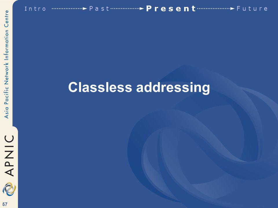 57 Classless addressing I n t r o P a s t P r e s e n t F u t u r e