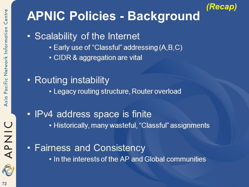 72 APNIC Policies - Background Scalability of the Internet Early use of Classful addressing (A,B,C) CIDR & aggregation are vital Routing instability Legacy routing structure, Router overload IPv4 address space is finite Historically, many wasteful, Classful assignments Fairness and Consistency In the interests of the AP and Global communities (Recap)