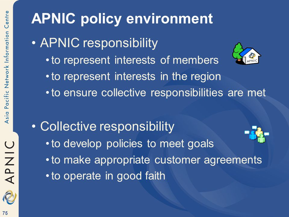 75 APNIC policy environment APNIC responsibility to represent interests of members to represent interests in the region to ensure collective responsibilities are met Collective responsibility to develop policies to meet goals to make appropriate customer agreements to operate in good faith