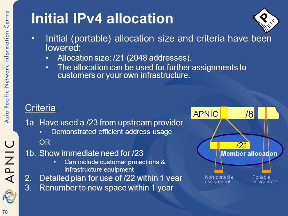 78 Initial IPv4 allocation Initial (portable) allocation size and criteria have been lowered: Allocation size: /21 (2048 addresses).
