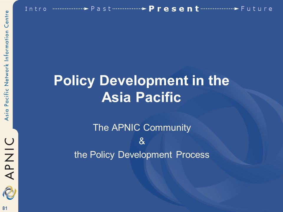 81 Policy Development in the Asia Pacific The APNIC Community & the Policy Development Process I n t r o P a s t P r e s e n t F u t u r e
