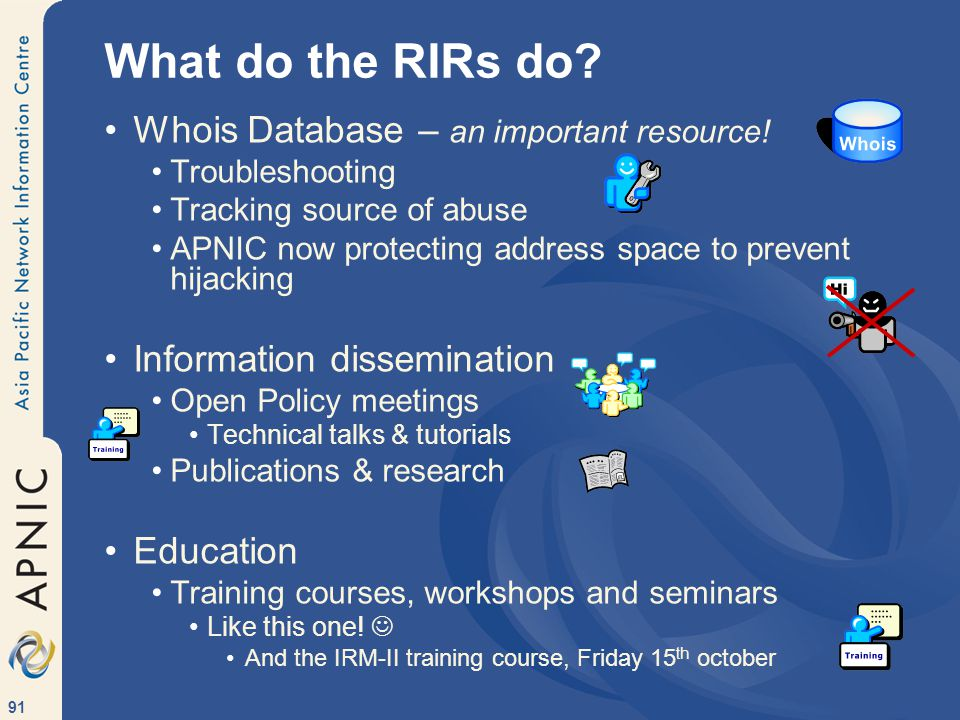 91 What do the RIRs do. Whois Database – an important resource.