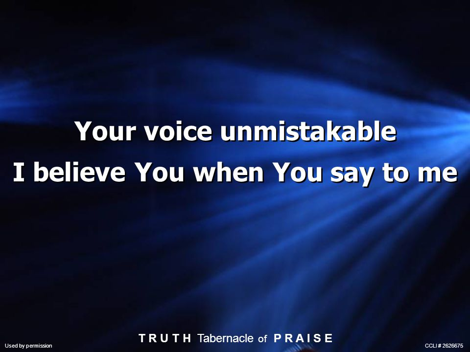 Your voice unmistakable I believe You when You say to me T R U T H Tabernacle of P R A I S E Used by permission CCLI # 2626675