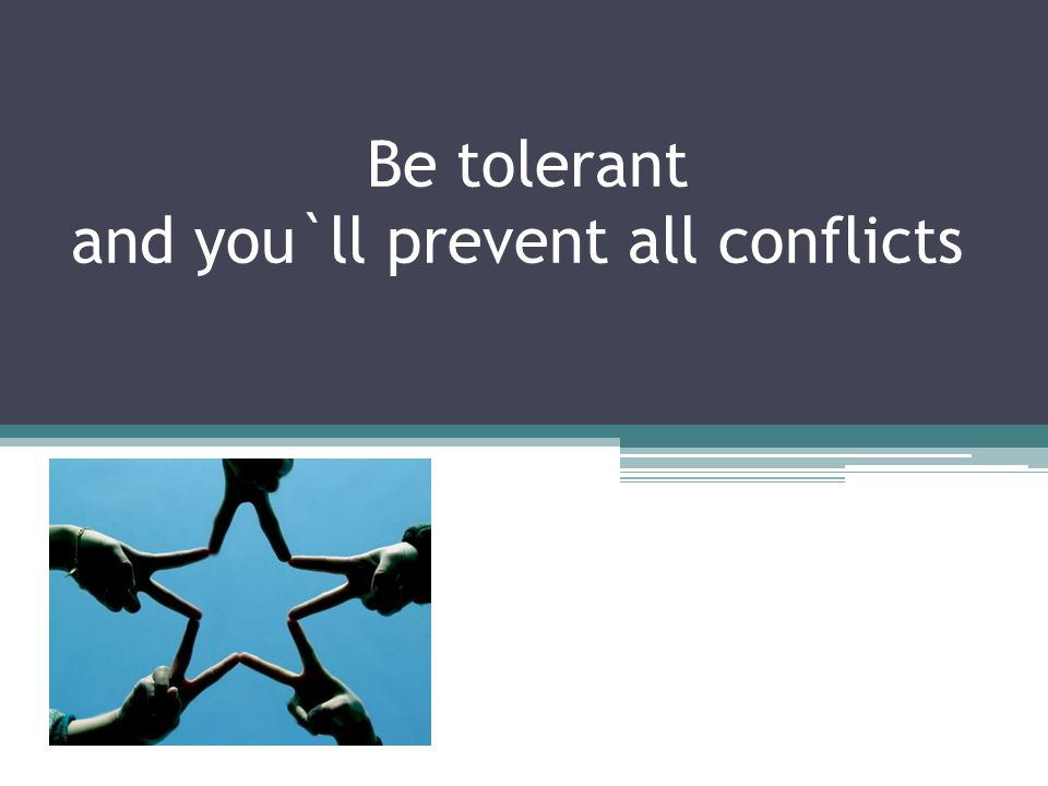 Be tolerant and you`ll prevent all conflicts