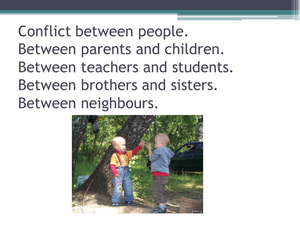 Conflict between people. Between parents and children. Between teachers and students. Between brothers and sisters. Between neighbours.