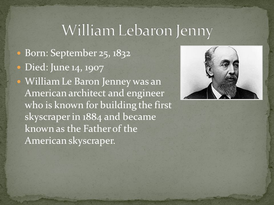 Born: September 25, 1832 Died: June 14, 1907 William Le Baron Jenney was an American architect and engineer who is known for building the first skyscraper in 1884 and became known as the Father of the American skyscraper.