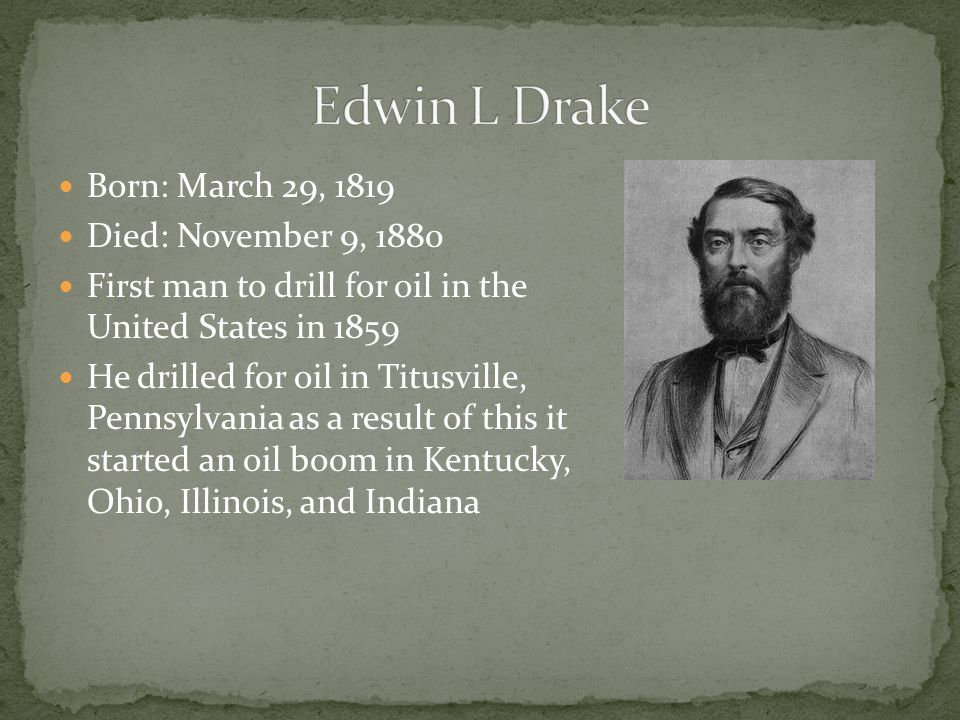 Born: March 29, 1819 Died: November 9, 1880 First man to drill for oil in the United States in 1859 He drilled for oil in Titusville, Pennsylvania as a result of this it started an oil boom in Kentucky, Ohio, Illinois, and Indiana